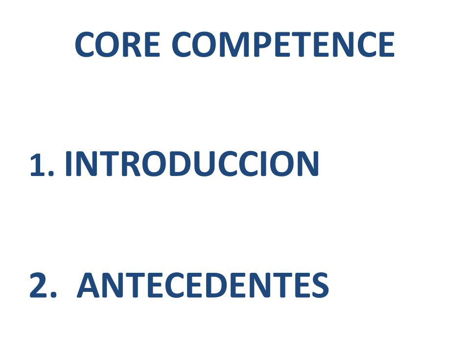 CORE COMPETENCE 1. INTRODUCCION 2. ANTECEDENTES
