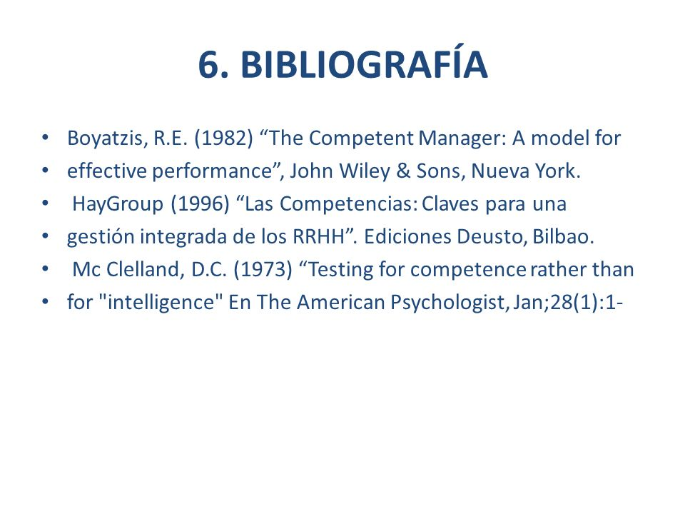 6. BIBLIOGRAFÍA Boyatzis, R.E. (1982) The Competent Manager: A model for. effective performance , John Wiley & Sons, Nueva York.