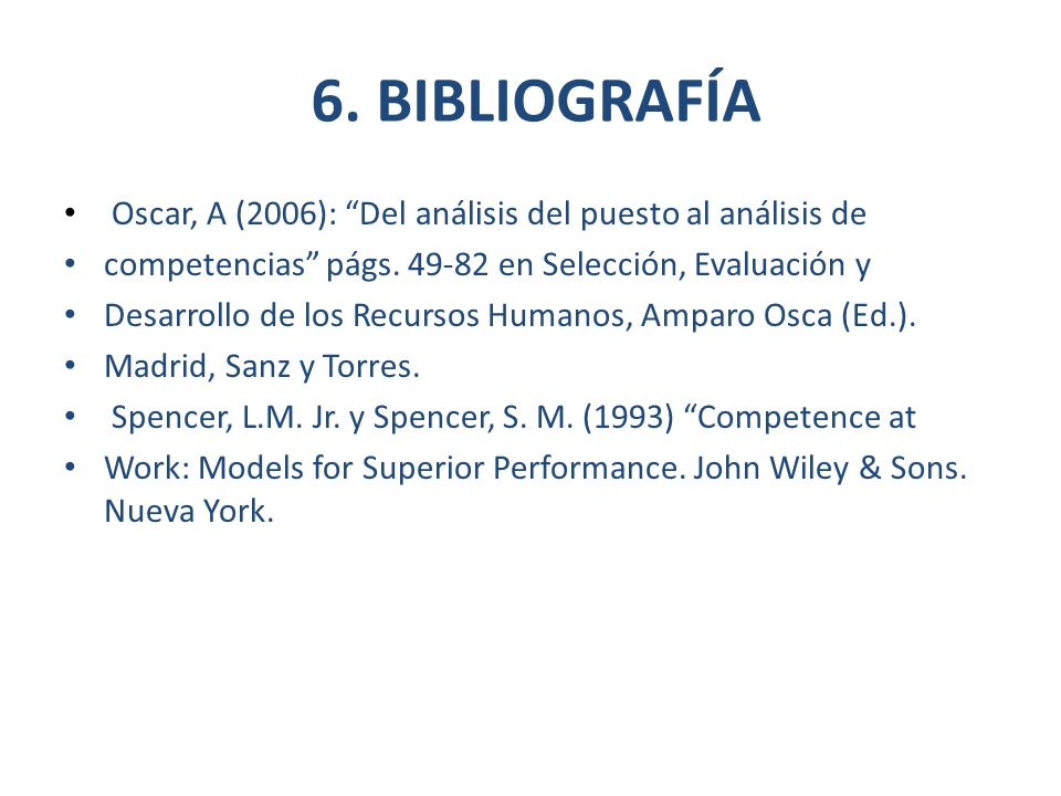 6. BIBLIOGRAFÍA Oscar, A (2006): Del análisis del puesto al análisis de. competencias págs. 49-82 en Selección, Evaluación y.