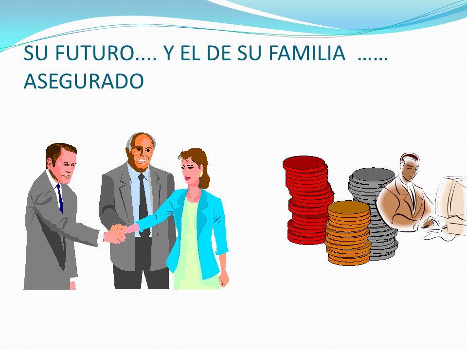 SU FUTURO.... Y EL DE SU FAMILIA …… ASEGURADO
