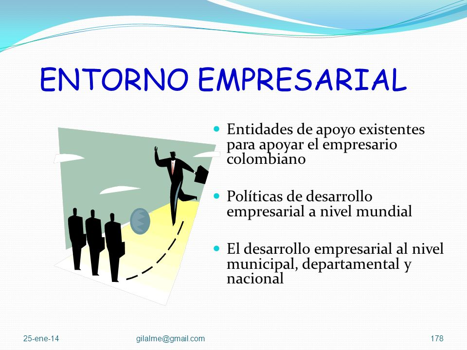 ENTORNO EMPRESARIAL Entidades de apoyo existentes para apoyar el empresario colombiano. Políticas de desarrollo empresarial a nivel mundial.