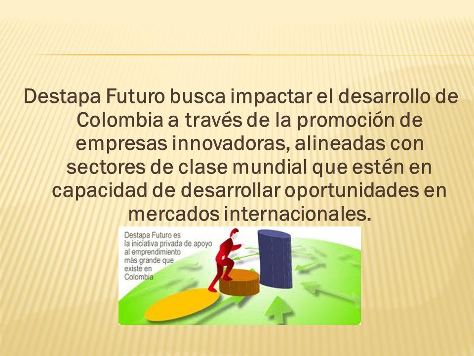 Destapa Futuro busca impactar el desarrollo de Colombia a través de la promoción de empresas innovadoras, alineadas con sectores de clase mundial que estén en capacidad de desarrollar oportunidades en mercados internacionales.