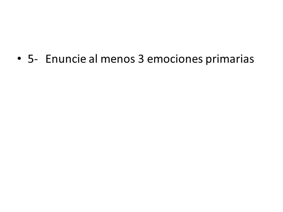 5- Enuncie al menos 3 emociones primarias