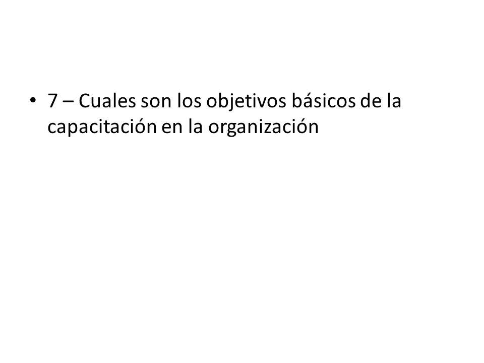 7 – Cuales son los objetivos básicos de la capacitación en la organización