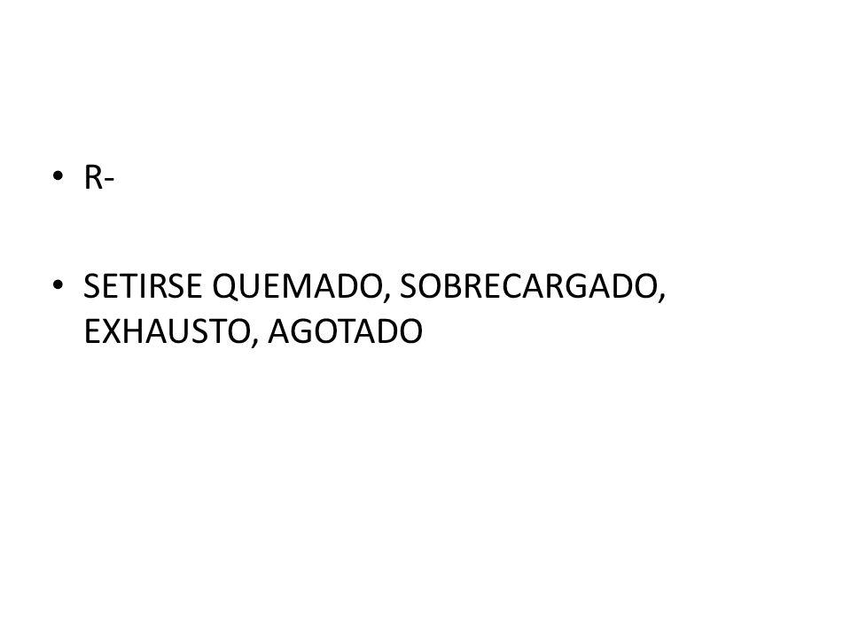 R- SETIRSE QUEMADO, SOBRECARGADO, EXHAUSTO, AGOTADO
