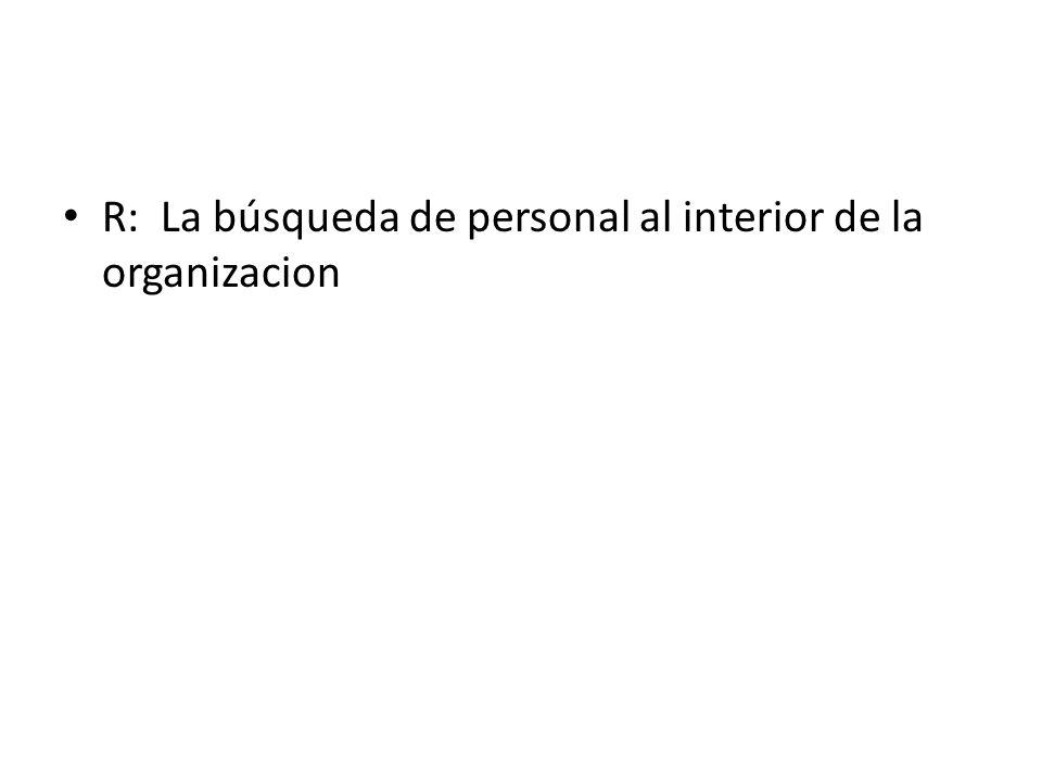 R: La búsqueda de personal al interior de la organizacion