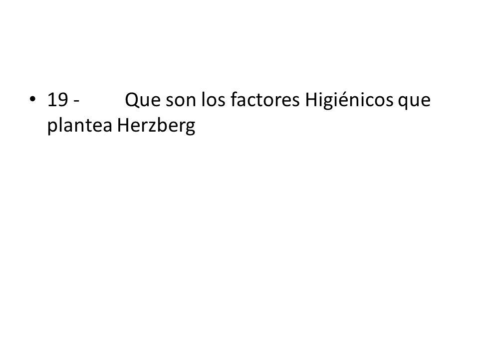 19 - Que son los factores Higiénicos que plantea Herzberg