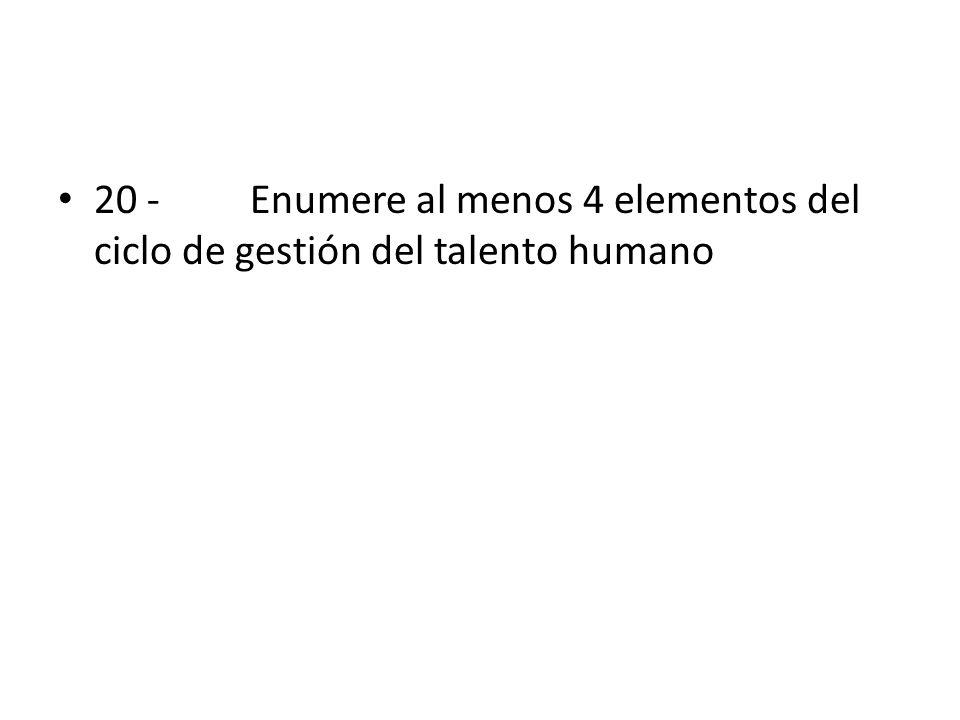 20 - Enumere al menos 4 elementos del ciclo de gestión del talento humano