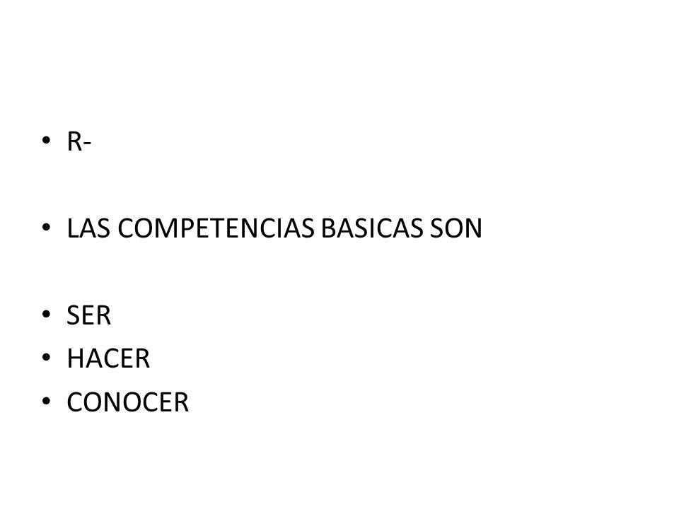 R- LAS COMPETENCIAS BASICAS SON SER HACER CONOCER
