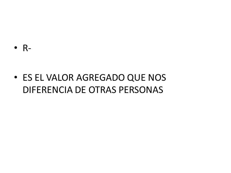 R- ES EL VALOR AGREGADO QUE NOS DIFERENCIA DE OTRAS PERSONAS