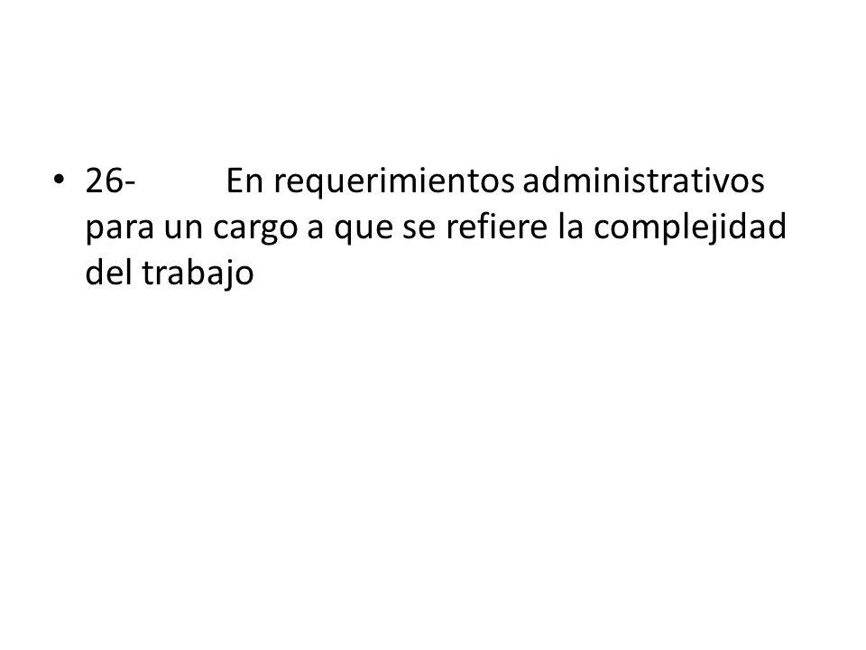 26- En requerimientos administrativos para un cargo a que se refiere la complejidad del trabajo
