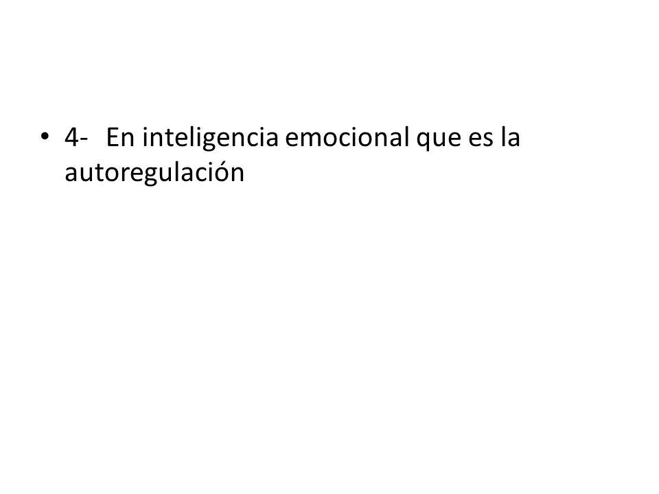 4- En inteligencia emocional que es la autoregulación