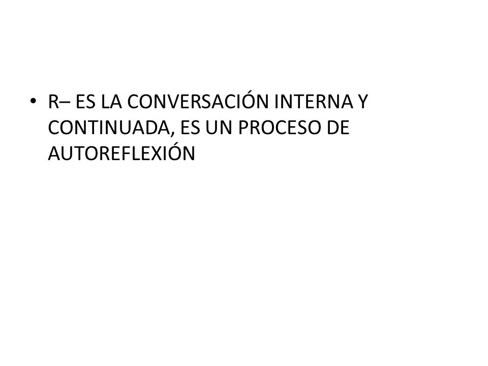 R– ES LA CONVERSACIÓN INTERNA Y CONTINUADA, ES UN PROCESO DE AUTOREFLEXIÓN