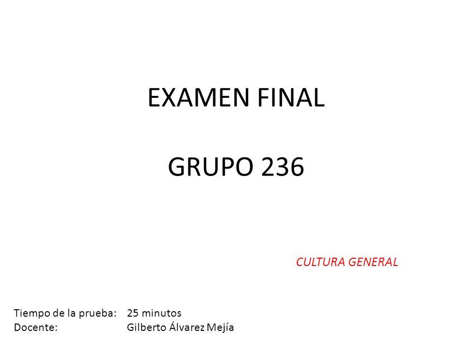 EXAMEN FINAL GRUPO 236 CULTURA GENERAL Tiempo de la prueba: 25 minutos