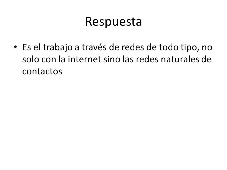 Respuesta Es el trabajo a través de redes de todo tipo, no solo con la internet sino las redes naturales de contactos.