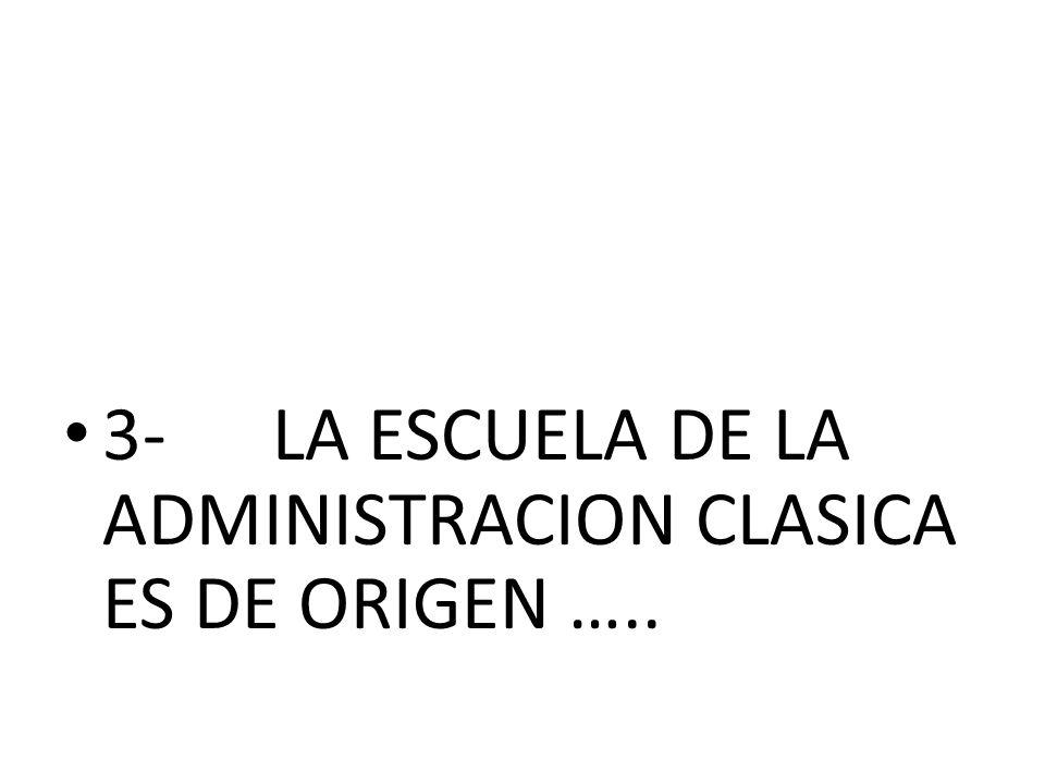3- LA ESCUELA DE LA ADMINISTRACION CLASICA ES DE ORIGEN …..