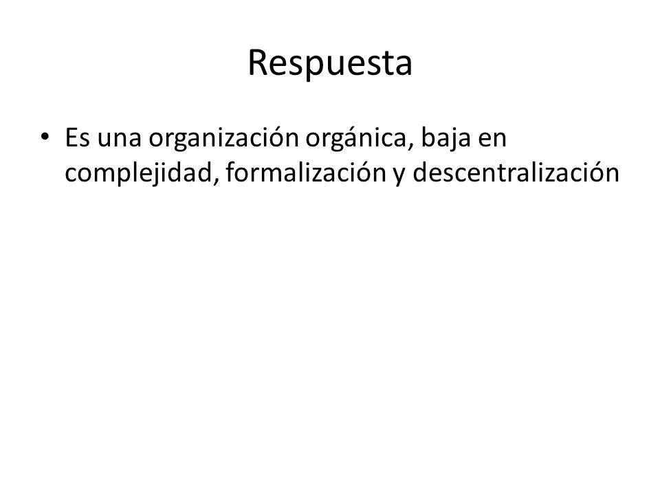 Respuesta Es una organización orgánica, baja en complejidad, formalización y descentralización