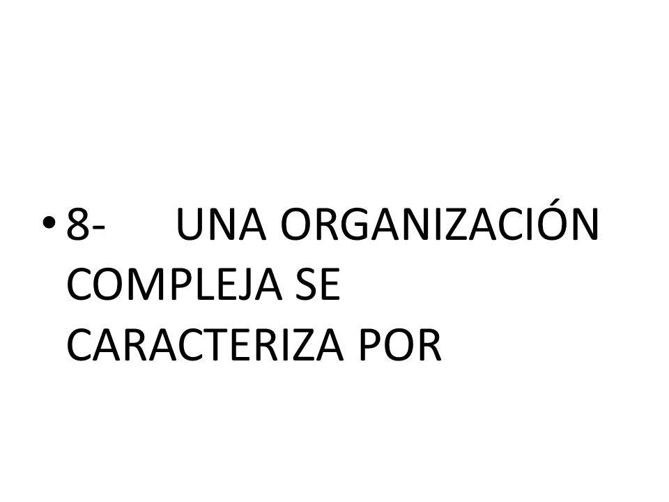 8- UNA ORGANIZACIÓN COMPLEJA SE CARACTERIZA POR