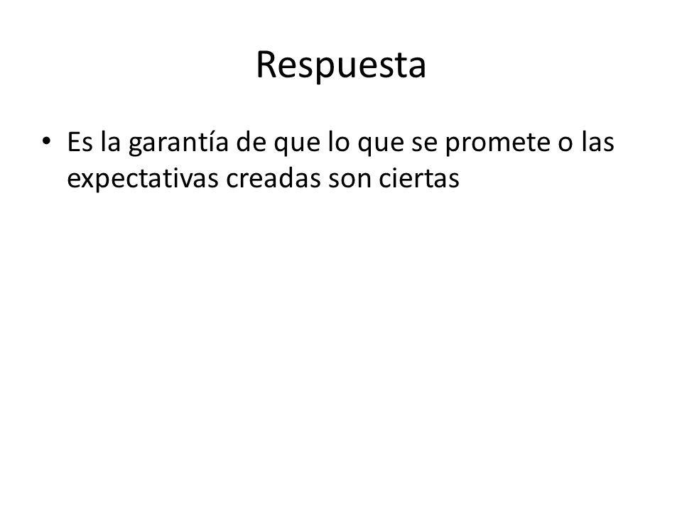 Respuesta Es la garantía de que lo que se promete o las expectativas creadas son ciertas