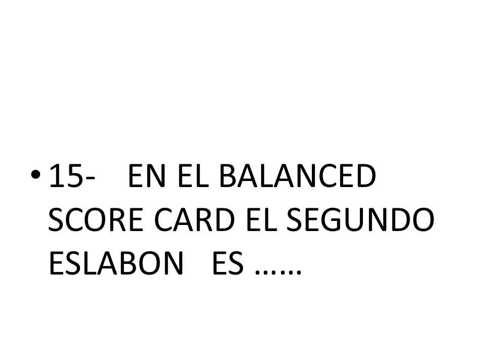 15- EN EL BALANCED SCORE CARD EL SEGUNDO ESLABON ES ……