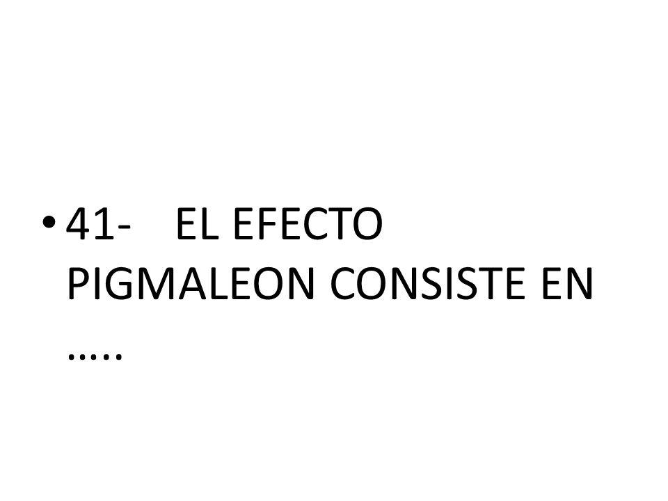 41- EL EFECTO PIGMALEON CONSISTE EN …..