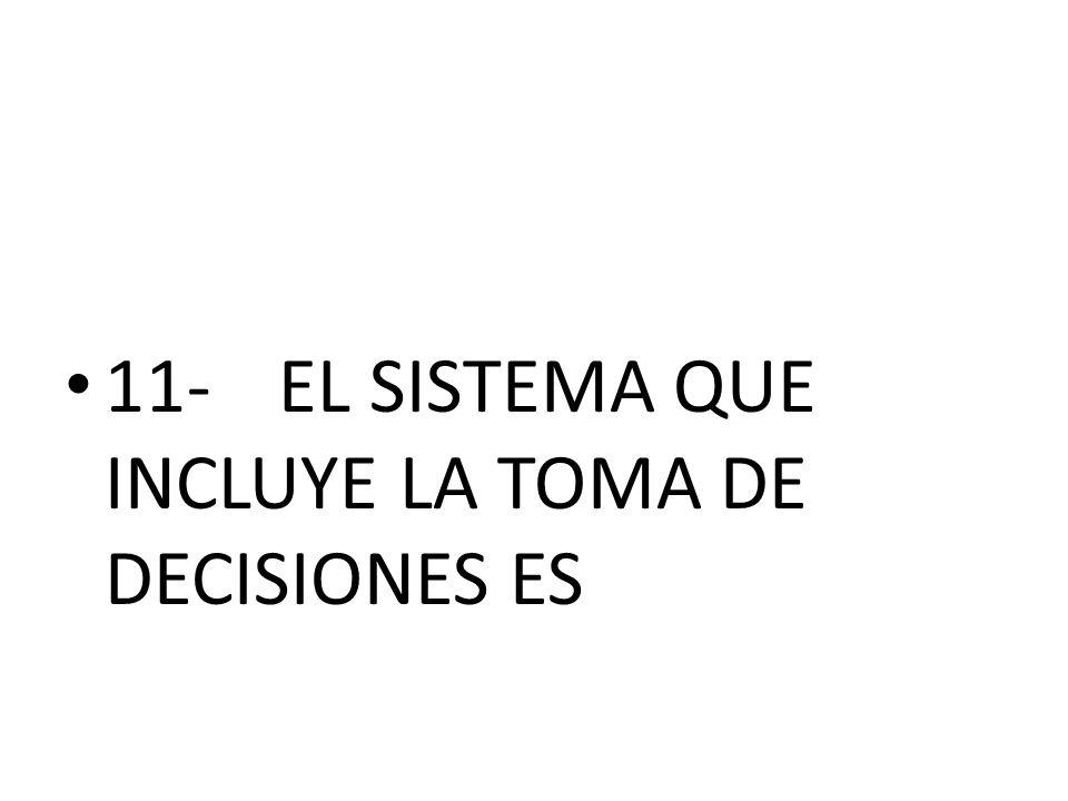 11- EL SISTEMA QUE INCLUYE LA TOMA DE DECISIONES ES