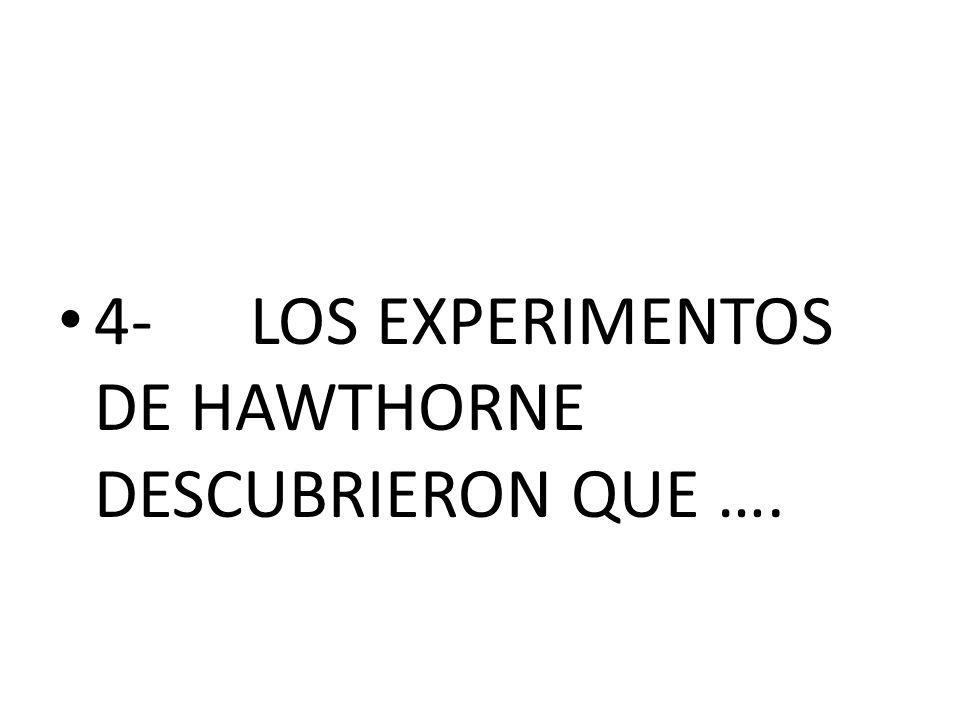 4- LOS EXPERIMENTOS DE HAWTHORNE DESCUBRIERON QUE ….
