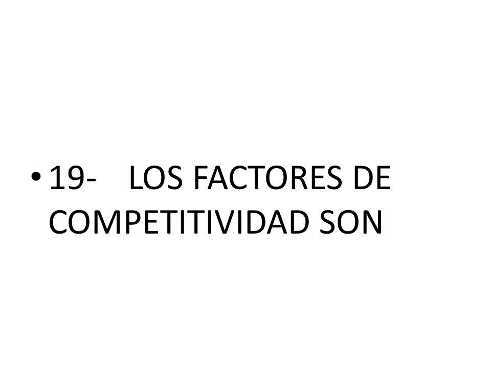 19- LOS FACTORES DE COMPETITIVIDAD SON