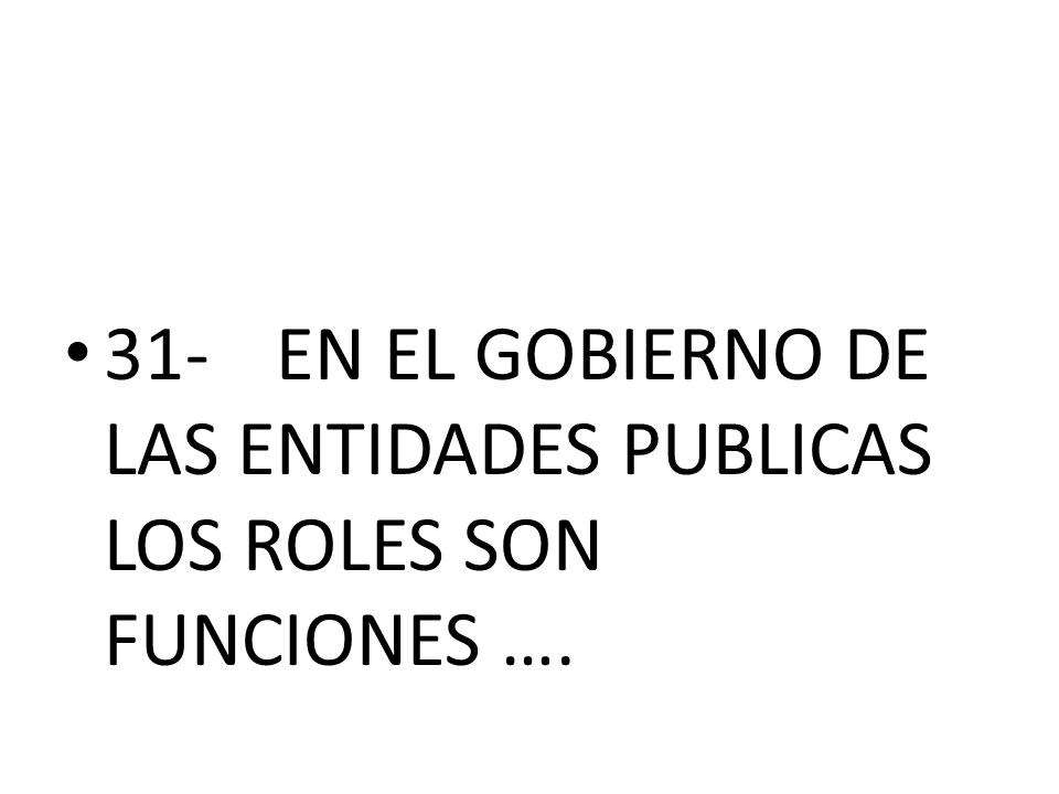 31- EN EL GOBIERNO DE LAS ENTIDADES PUBLICAS LOS ROLES SON FUNCIONES ….