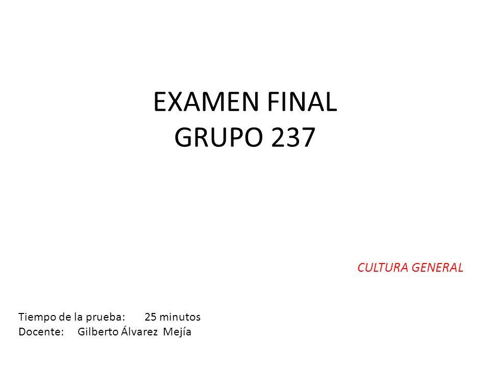 EXAMEN FINAL GRUPO 237 CULTURA GENERAL Tiempo de la prueba: 25 minutos