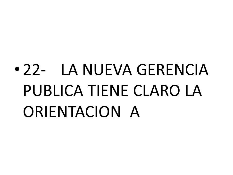 22- LA NUEVA GERENCIA PUBLICA TIENE CLARO LA ORIENTACION A