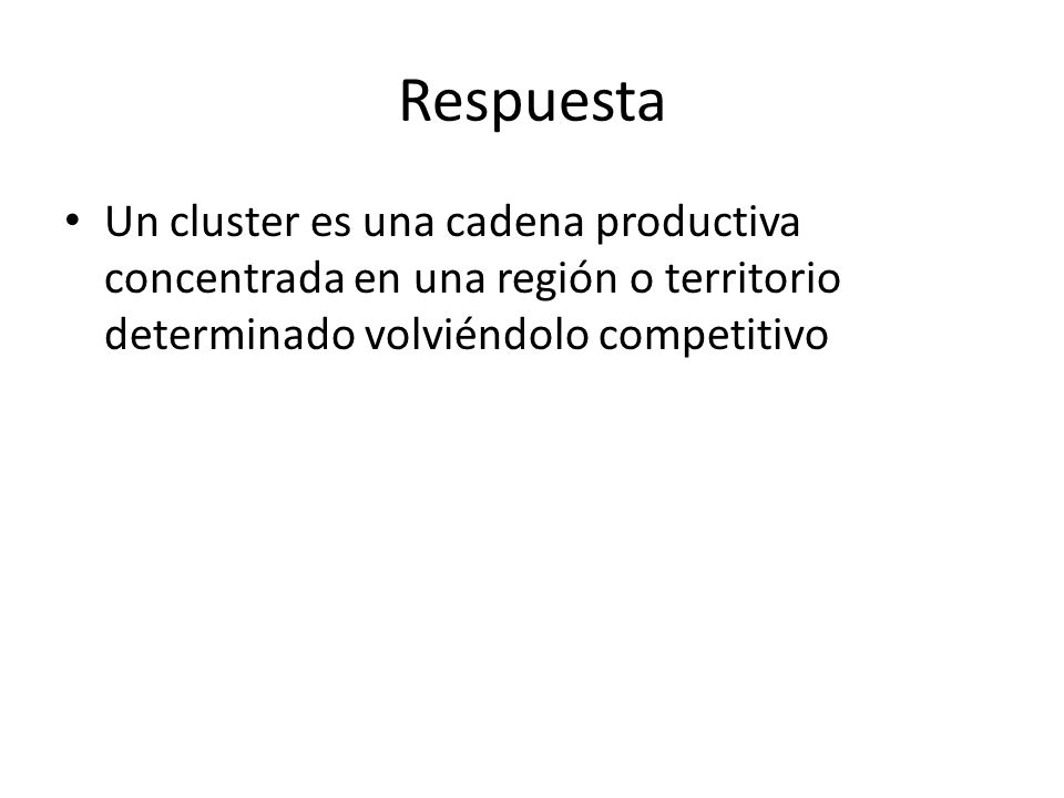 Respuesta Un cluster es una cadena productiva concentrada en una región o territorio determinado volviéndolo competitivo.