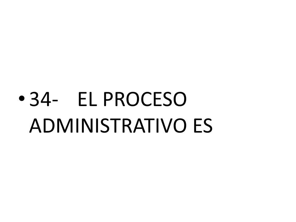 34- EL PROCESO ADMINISTRATIVO ES
