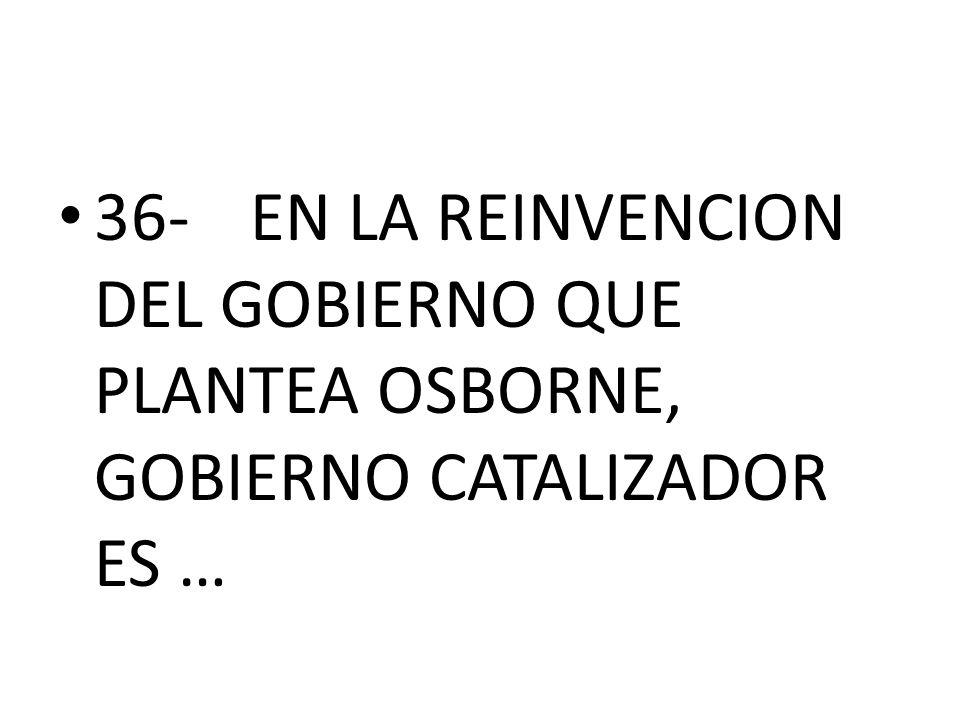 36- EN LA REINVENCION DEL GOBIERNO QUE PLANTEA OSBORNE, GOBIERNO CATALIZADOR ES …