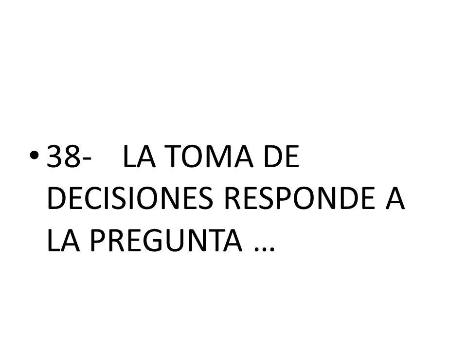 38- LA TOMA DE DECISIONES RESPONDE A LA PREGUNTA …