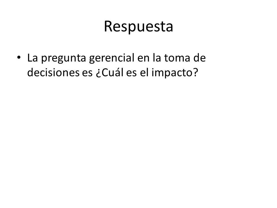 Respuesta La pregunta gerencial en la toma de decisiones es ¿Cuál es el impacto