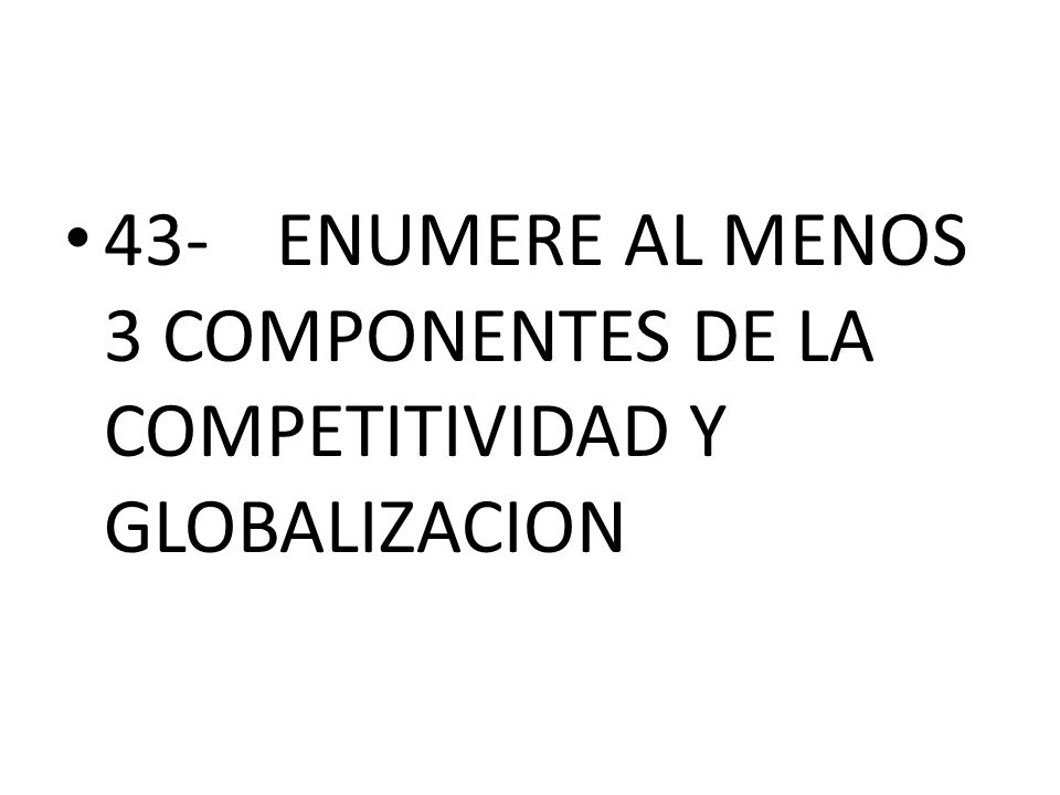 43- ENUMERE AL MENOS 3 COMPONENTES DE LA COMPETITIVIDAD Y GLOBALIZACION