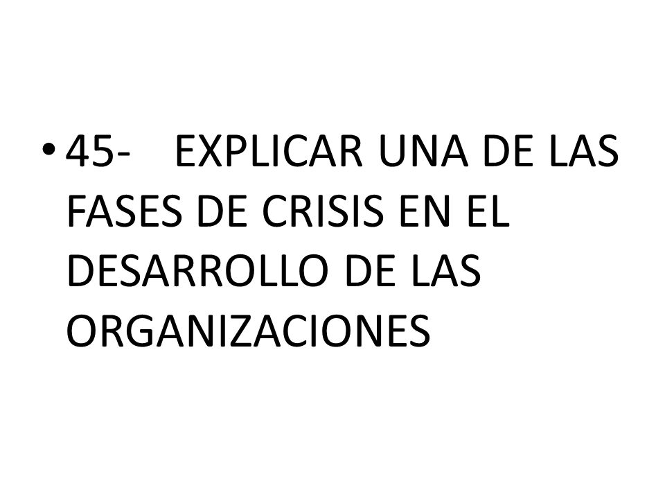 45- EXPLICAR UNA DE LAS FASES DE CRISIS EN EL DESARROLLO DE LAS ORGANIZACIONES