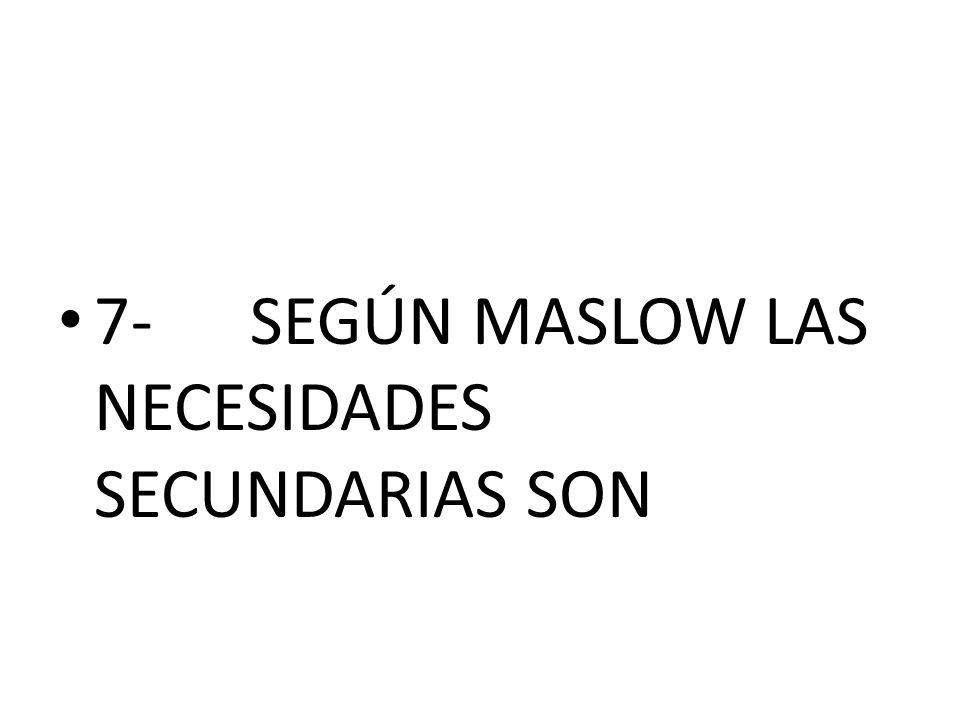 7- SEGÚN MASLOW LAS NECESIDADES SECUNDARIAS SON