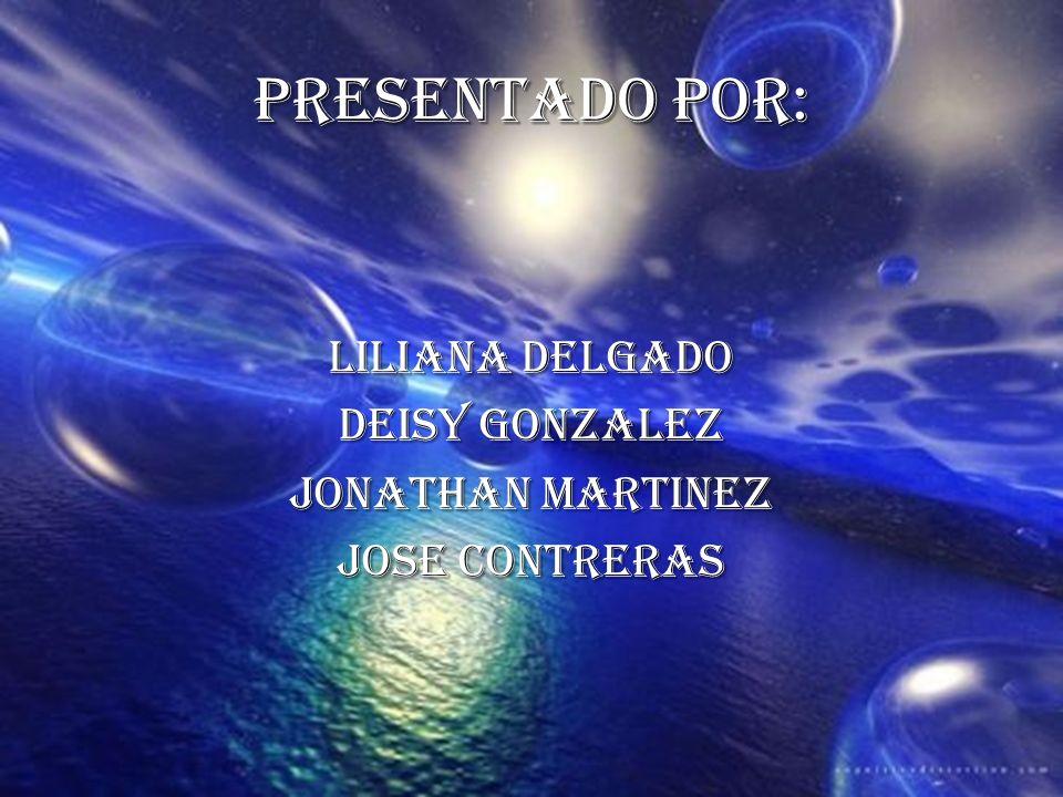 PRESENTADO POR: LILIANA DELGADO DEISY GONZALEZ JONATHAN MARTINEZ