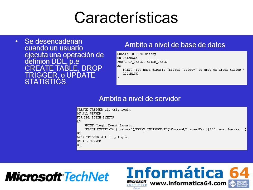 Características Se desencadenan cuando un usuario ejecuta una operación de definion DDL, p.e CREATE TABLE, DROP TRIGGER, o UPDATE STATISTICS.