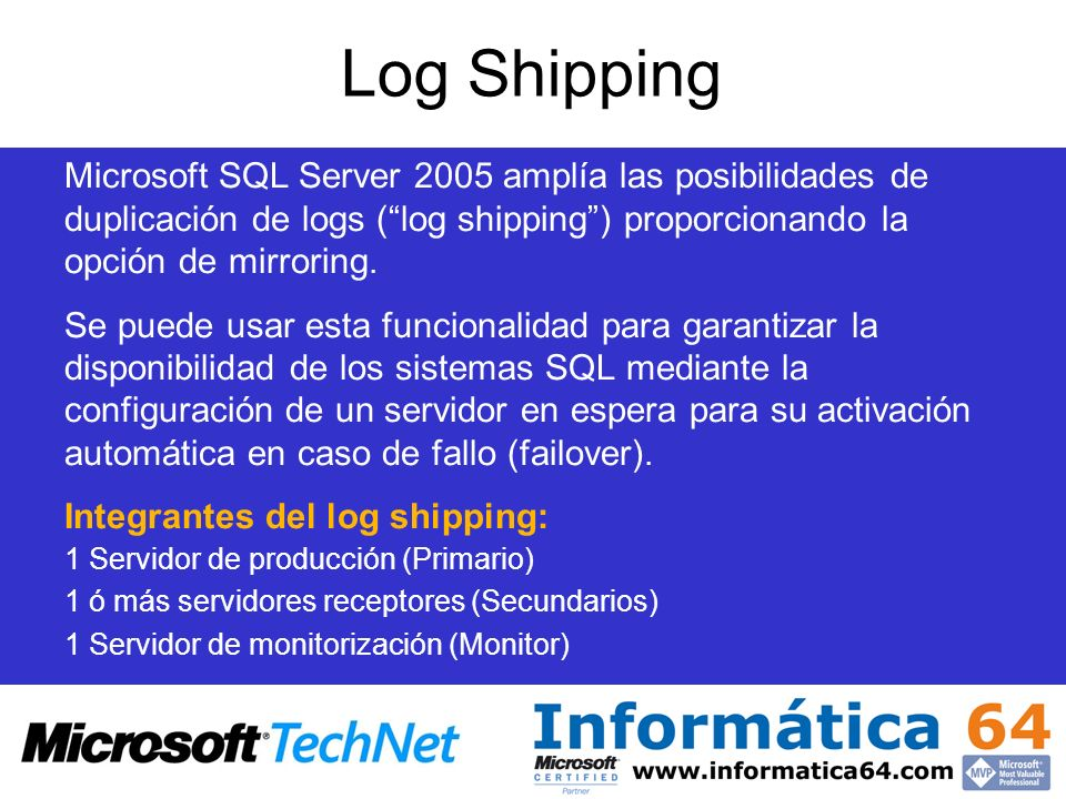 Log Shipping Microsoft SQL Server 2005 amplía las posibilidades de duplicación de logs ( log shipping ) proporcionando la opción de mirroring.