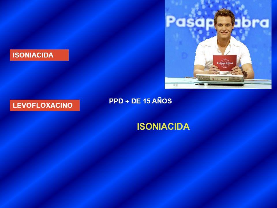 ISONIACIDA PPD + DE 15 AÑOS LEVOFLOXACINO ISONIACIDA
