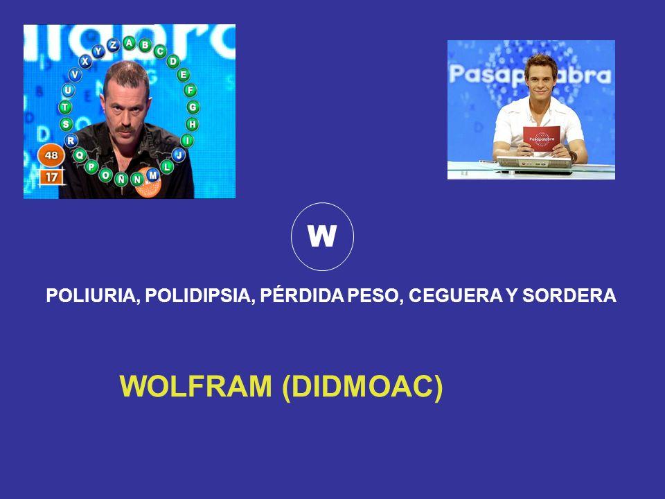 W POLIURIA, POLIDIPSIA, PÉRDIDA PESO, CEGUERA Y SORDERA WOLFRAM (DIDMOAC)