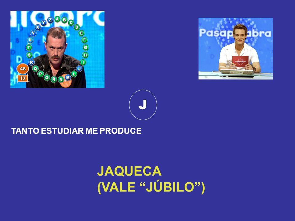 J TANTO ESTUDIAR ME PRODUCE JAQUECA (VALE JÚBILO )