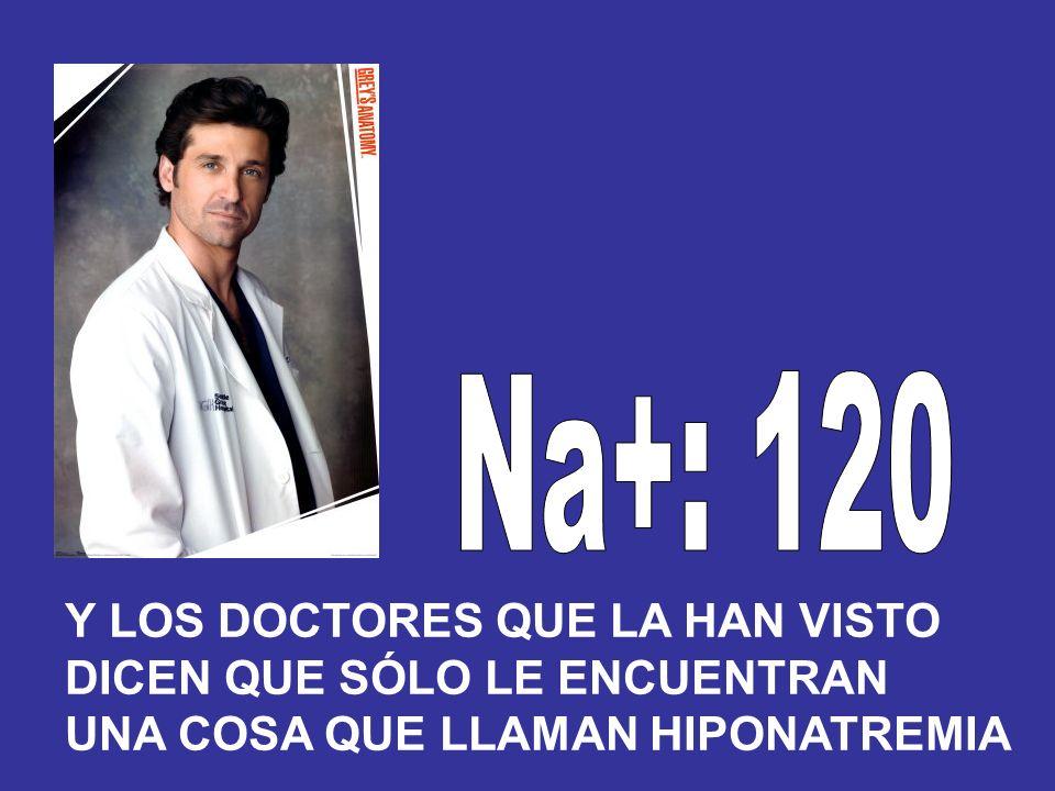 Na+: 120 Y LOS DOCTORES QUE LA HAN VISTO DICEN QUE SÓLO LE ENCUENTRAN