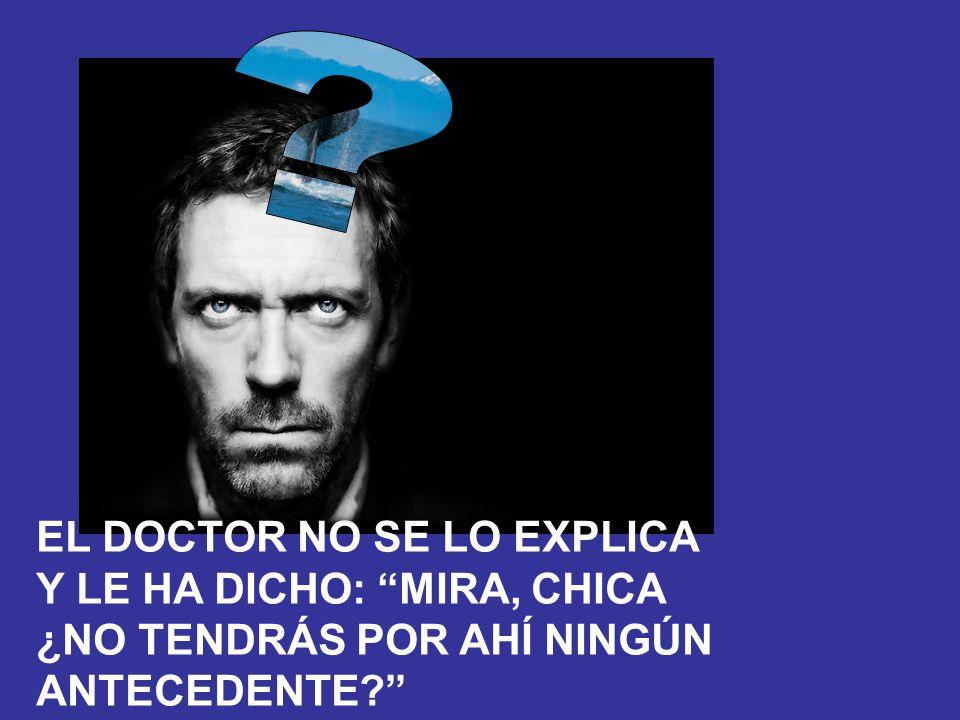 EL DOCTOR NO SE LO EXPLICA Y LE HA DICHO: MIRA, CHICA