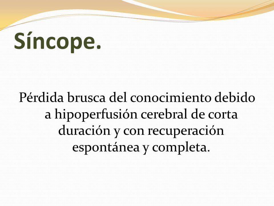 Síncope.Pérdida brusca del conocimiento debido a hipoperfusión cerebral de corta duración y con recuperación espontánea y completa.