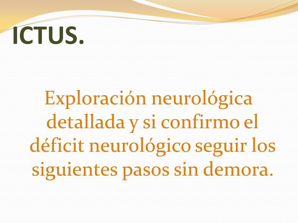 ICTUS.Exploración neurológica detallada y si confirmo el déficit neurológico seguir los siguientes pasos sin demora.