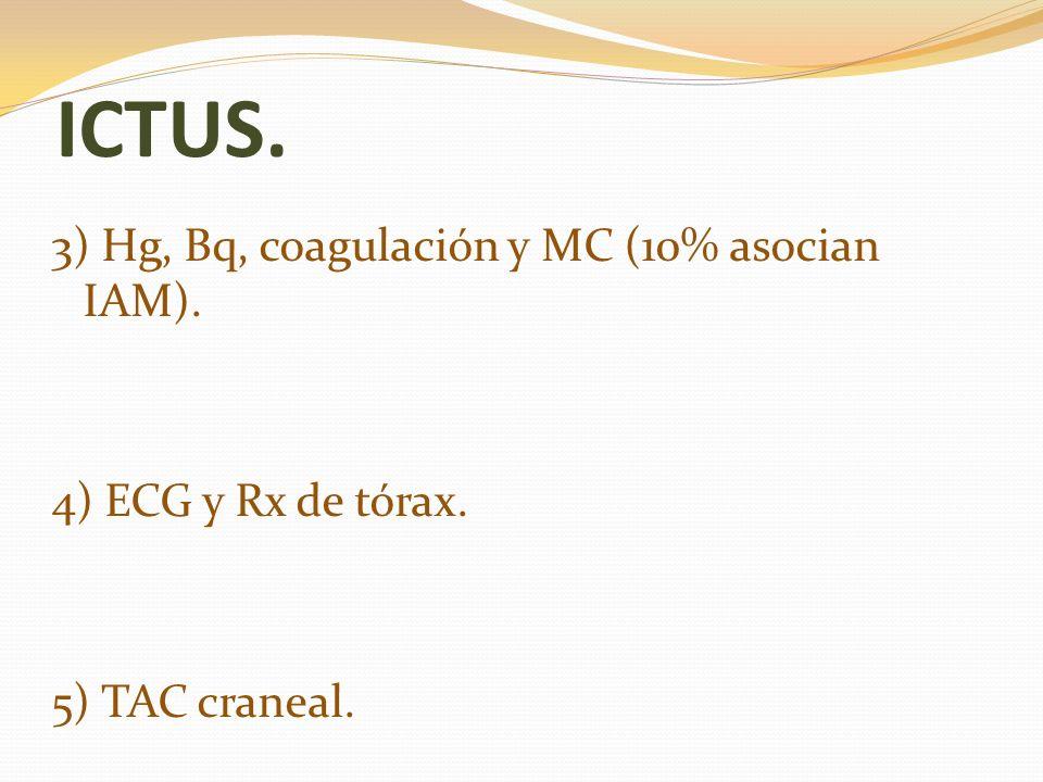 ICTUS. 3) Hg, Bq, coagulación y MC (10% asocian IAM). 4) ECG y Rx de tórax. 5) TAC craneal.